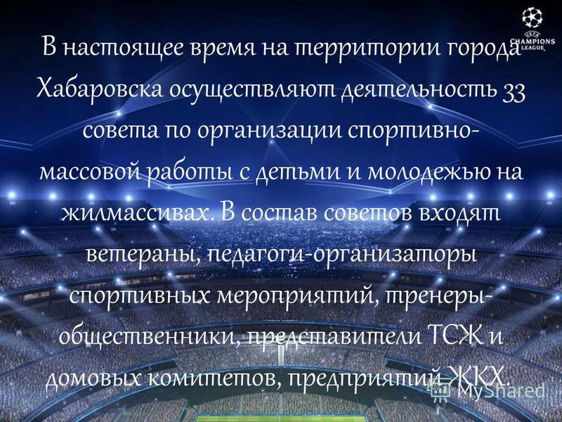 В настоящее время на территории города Хабаровска осуществляют деятельность 33 совета по организации спортивно- массовой работы с детьми и молодежью на жилмассивах. В состав советов входят ветераны, педагоги-организаторы спортивных мероприятий, трене