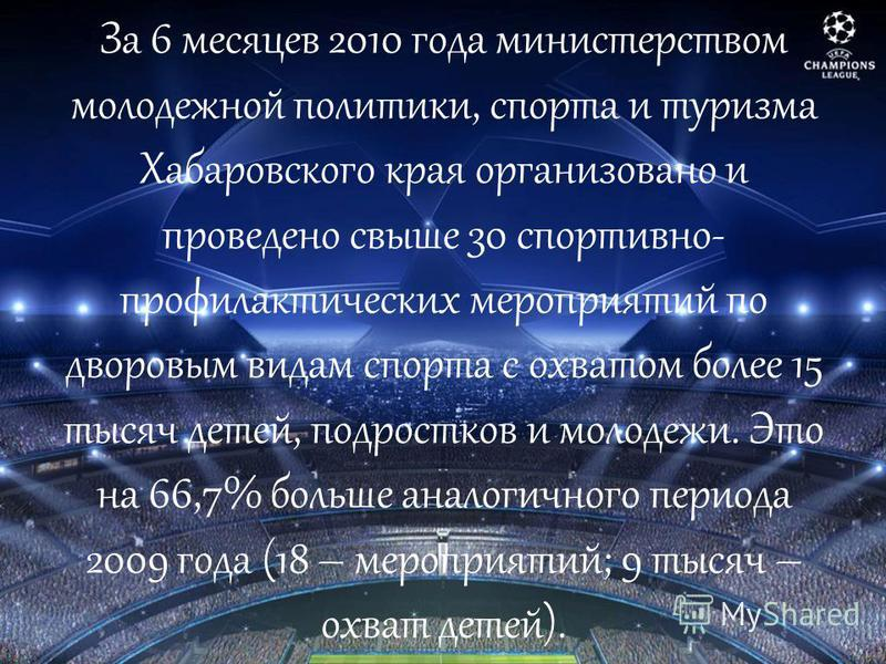 За 6 месяцев 2010 года министерством молодежной политики, спорта и туризма Хабаровского края организовано и проведено свыше 30 спортивно- профилактических мероприятий по дворовым видам спорта с охватом более 15 тысяч детей, подростков и молодежи. Это