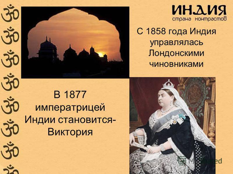 С 1858 года Индия управлялась Лондонскими чиновниками В 1877 императрицей Индии становится- Виктория