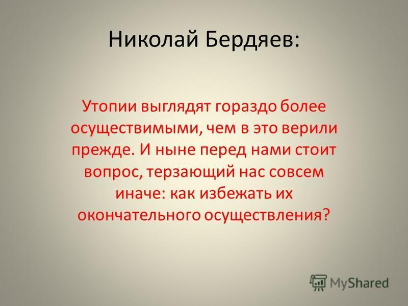 Николай Бердяев: Утопии выглядят гораздо более осуществимыми, чем в это верили прежде. И ныне перед нами стоит вопрос, терзающий нас совсем иначе: как избежать их окончательного осуществления?