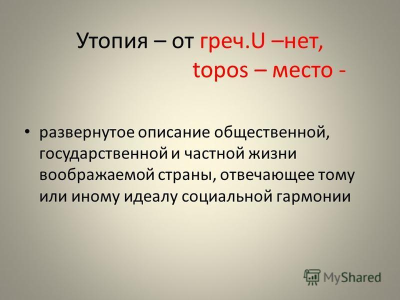 Утопия – от греч.U –нет, topos – место - развернутое описание общественной, государственной и частной жизни воображаемой страны, отвечающее тому или иному идеалу социальной гармонии
