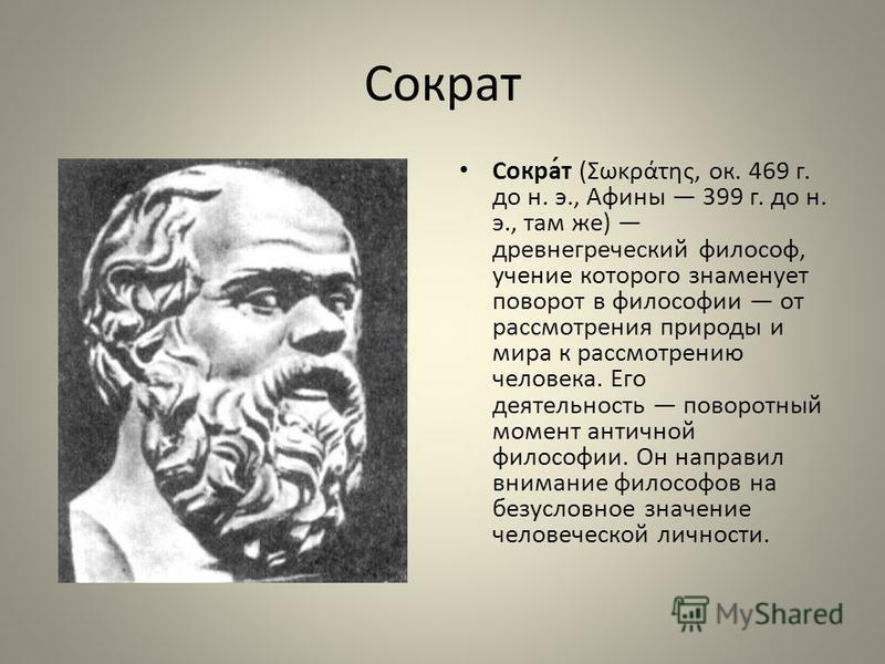 Сократ Сокра́т (Σωκράτης, ок. 469 г. до н. э., Афины 399 г. до н. э., там же) древнегреческий философ, учение которого знаменует поворот в философии от рассмотрения природы и мира к рассмотрению человека. Его деятельность поворотный момент античной ф