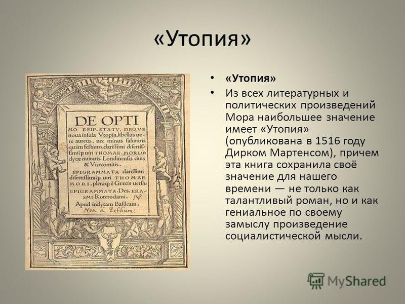«Утопия» Из всех литературных и политических произведений Мора наибольшее значение имеет «Утопия» (опубликована в 1516 году Дирком Мартенсом), причем эта книга сохранила своё значение для нашего времени не только как талантливый роман, но и как гениа