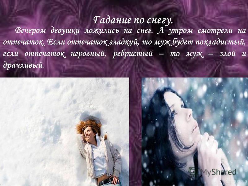 Гадание по снегу. Вечером девушки ложились на снег. А утром смотрели на отпечаток. Если отпечаток гладкий, то муж будет покладистый, если отпечаток неровный, ребристый – то муж – злой и драчливый.