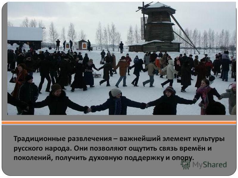 Традиционные развлечения – важнейший элемент культуры русского народа. Они позволяют ощутить связь времён и поколений, получить духовную поддержку и опору.