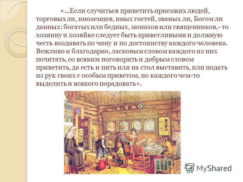 «...Если случиться приветить приезжих людей, торговых ли, иноземцев, иных гостей, званых ли, Богом ли данных: богатых или бедных, монахов или священников,- то хозяину и хозяйке следует быть приветливыми и должную честь воздавать по чину и по достоинс