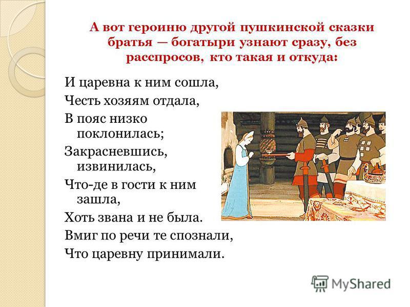 А вот героиню другой пушкинской сказки братья богатыри узнают сразу, без расспросов, кто такая и откуда: И царевна к ним сошла, Честь хозяям отдала, В пояс низко поклонилась; Закрасневшись, извинилась, Что-де в гости к ним зашла, Хоть звана и не была