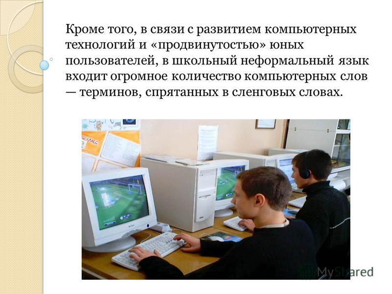 Кроме того, в связи с развитием компьютерных технологий и «продвинутостью» юных пользователей, в школьный неформальный язык входит огромное количество компьютерных слов терминов, спрятанных в сленговых словах.