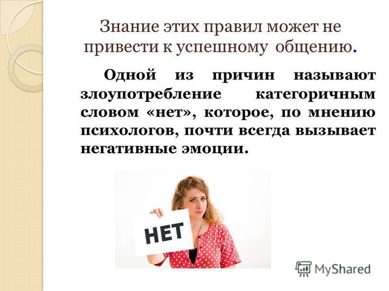 . Знание этих правил может не привести к успешному общению. Одной из причин называют злоупотребление категоричным словом «нет», которое, по мнению психологов, почти всегда вызывает негативные эмоции.