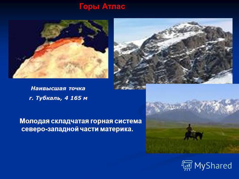 Наивысшая точка г. Тубкаль, 4 165 м Молодая складчатая горная система северо-западной части материка. Горы Атлас