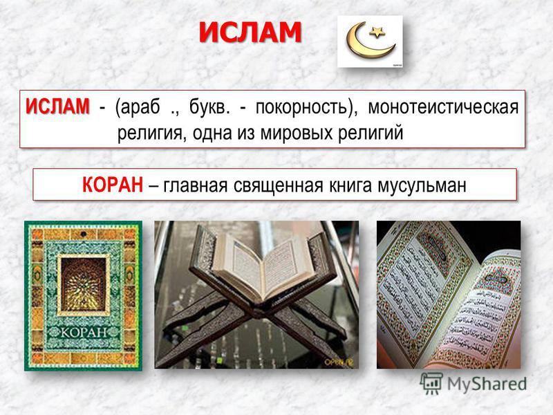 ИСЛАМ КОРАН – главная священная книга мусульман ИСЛАМ ИСЛАМ - (араб., букв. - покорность), монотеистическая религия, одна из мировых религий
