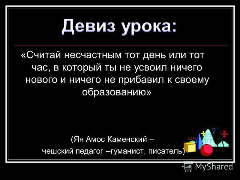 «Считай несчастным тот день или тот час, в который ты не усвоил ничего нового и ничего не прибавил к своему образованию» (Ян Амос Каменский – чешский педагог –гуманист, писатель)