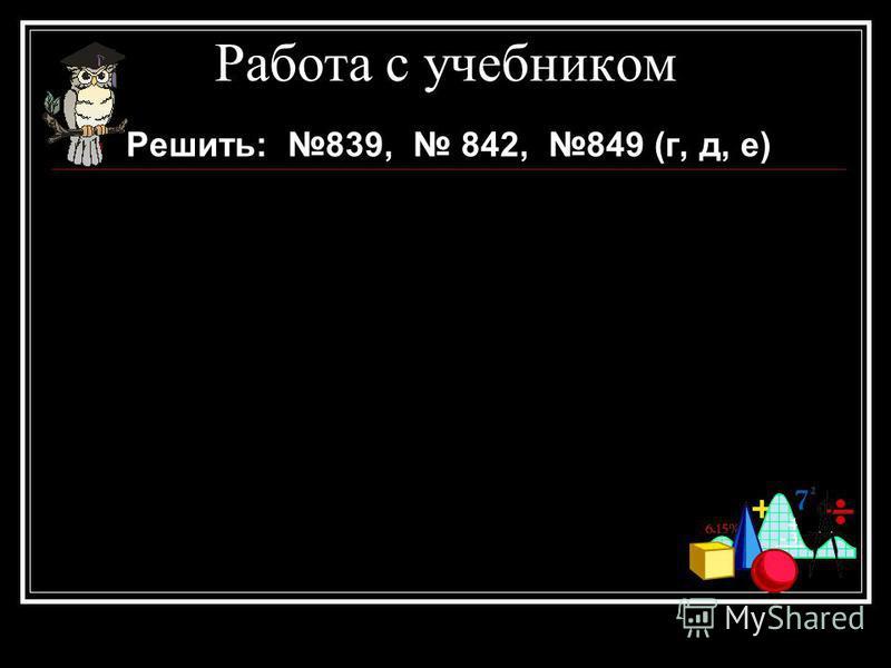 Работа с учебником Решить: 839, 842, 849 (г, д, е)