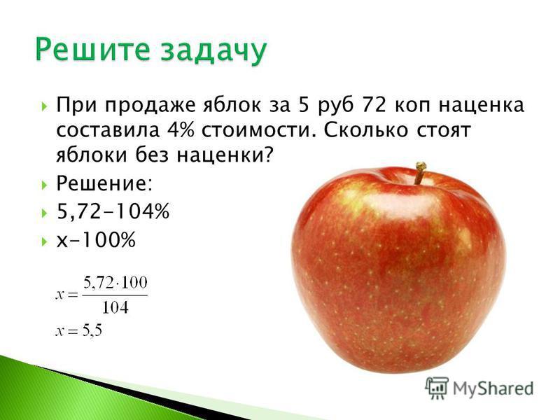 При продаже яблок за 5 руб 72 коп наценка составила 4% стоимости. Сколько стоят яблоки без наценки? Решение: 5,72-104% x-100%