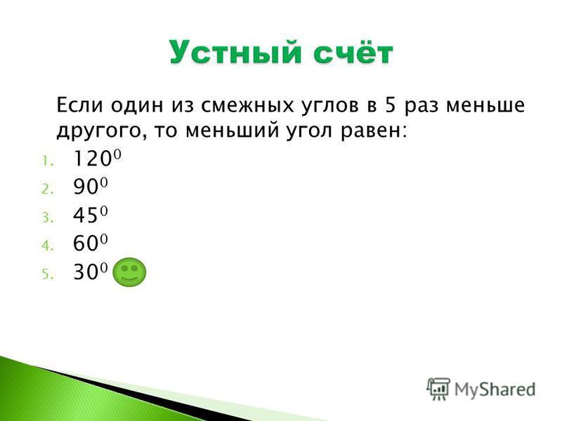 Если один из смежных углов в 5 раз меньше другого, то меньший угол равен: 1. 120 0 2. 90 0 3. 45 0 4. 60 0 5. 30 0