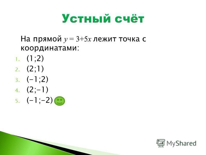 На прямой у = 3+5 х лежит точка с координатами: 1. (1;2) 2. (2;1) 3. (-1;2) 4. (2;-1) 5. (-1;-2)