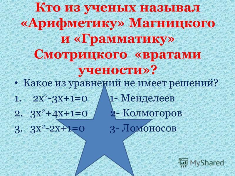 Какое из уравнений не имеет решений? 1. 2 х 2 -3 х+1=0 1- Менделеев 2. 3 х 2 +4 х+1=0 2- Колмогоров 3. 3 х 2 -2 х+1=0 3- Ломоносов Кто из ученых называл «Арифметику» Магницкого и «Грамматику» Смотрицкого «вратами учености»?