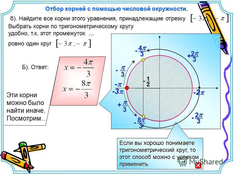-3 -3 Выбрать корни по тригонометрическому кругу удобно, т.к. этот промежуток … ровно один круг б). Найдите все корни этого уравнения, принадлежащие отрезку Если вы хорошо понимаете тригонометрический круг, то этот способ можно с успехом применить От