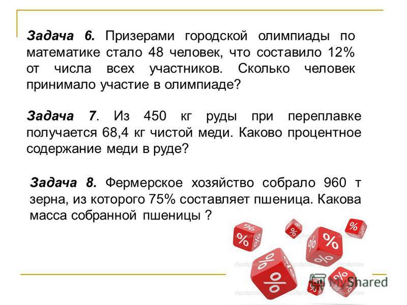 Задача 6. Призерами городской олимпиады по математике стало 48 человек, что составило 12% от числа всех участников. Сколько человек принимало участие в олимпиаде? Задача 7. Из 450 кг руды при переплавке получается 68,4 кг чистой меди. Каково процентн