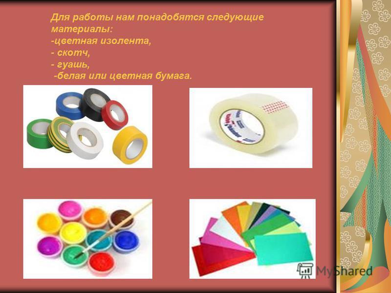 Для работы нам понадобятся следующие материалы: -цветная изолента, - скотч, - гуашь, -белая или цветная бумага.