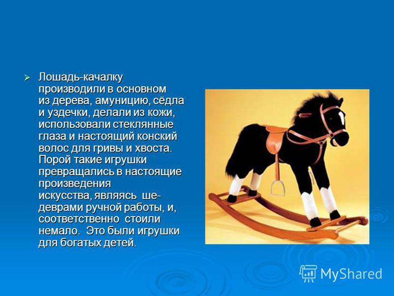 Лошадь-качалку производили в основном из дерева, амуницию, сёдла и уздечки, делали из кожи, использовали стеклянные глаза и настоящий конский волос для гривы и хвоста. Порой такие игрушки превращались в настоящие произведения искусства, являясь шедев