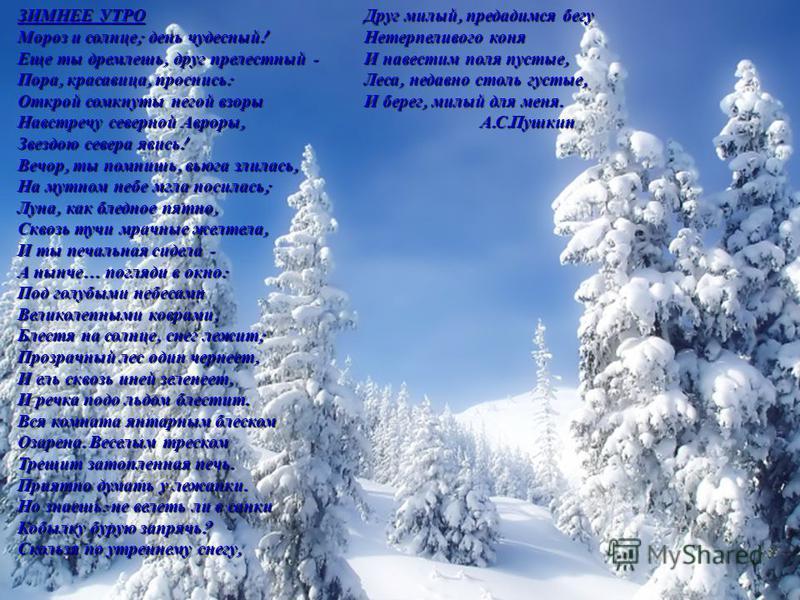 ЗИМНЕЕ УТРО Мороз и солнце ; день чудесный ! Еще ты дремлешь, друг прелестный - Пора, красавица, проснись : Открой сомкнуты негой взоры Навстречу северной Авроры, Звездою севера явись ! Вечор, ты помнишь, вьюга злилась, На мутном небе мгла носилась ;