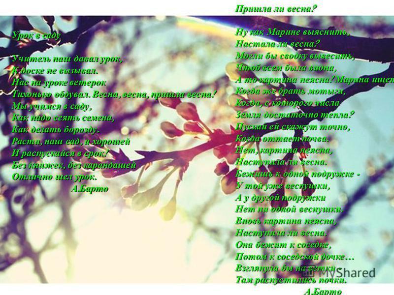 Урок в саду Учитель наш давал урок, К доске не вызывал. Нас на уроке ветерок Тихонько обдувал. Весна, весна, пришла весна ! Мы учимся в саду, Как надо сеять семена, Как делать борозду. Расти, наш сад, и хорошей И распускайся в срок ! Без книжек, без