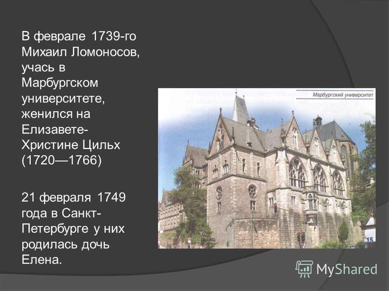 В феврале 1739-го Михаил Ломоносов, учась в Марбургском университете, женился на Елизавете- Христине Цильх (17201766) 21 февраля 1749 года в Санкт- Петербурге у них родилась дочь Елена.