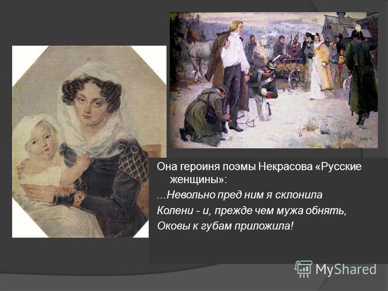 Она героиня поэмы Некрасова «Русские женщины»:...Невольно пред ним я склонила Колени - и, прежде чем мужа обнять, Оковы к губам приложила!