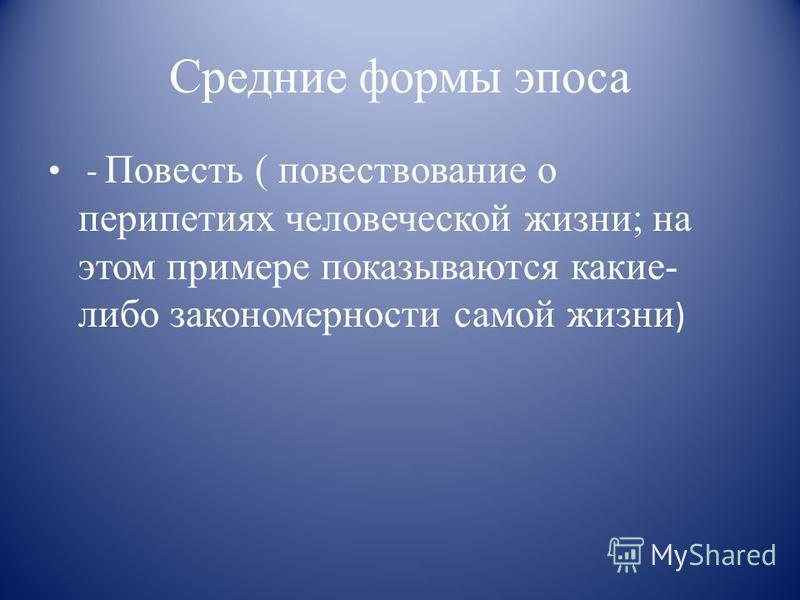 Средние формы эпоса - Повесть ( повествование о перипетиях человеческой жизни; на этом примере показываются какие- либо закономерности самой жизни )