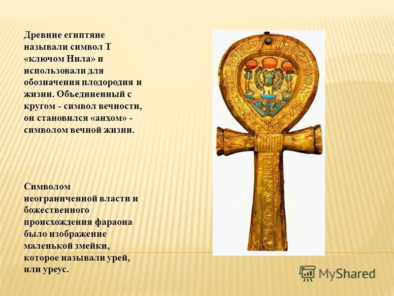 Древние египтяне называли символ Т «ключом Нила» и использовали для обозначения плодородия и жизни. Объединенный с кругом - символ вечности, он становился «анхом» - символом вечной жизни. Символом неограниченной власти и божественного происхождения ф