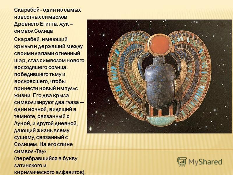 Скарабей - один из самых известных символов Древнего Египта. жук – символ Солнца Скарабей, имеющий крылья и держащий между своими лапами огненный шар, стал символом нового восходящего солнца, победившего тьму и воскресшего, чтобы принести новый импул