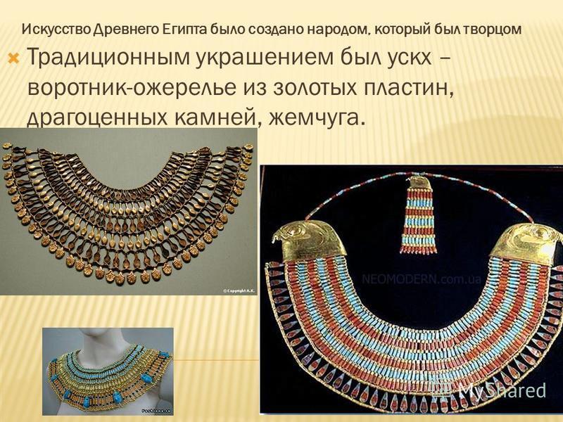 Искусство Древнего Египта было создано народом, который был творцом Традиционным украшением был ускх – воротник-ожерелье из золотых пластин, драгоценных камней, жемчуга.