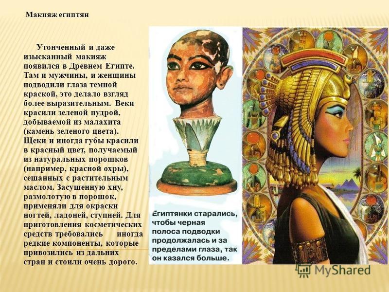Макияж египтян Утонченный и даже изысканный макияж появился в Древнем Египте. Там и мужчины, и женщины подводили глаза темной краской, это делало взгляд более выразительным. Веки красили зеленой пудрой, добываемой из малахита (камень зеленого цвета).