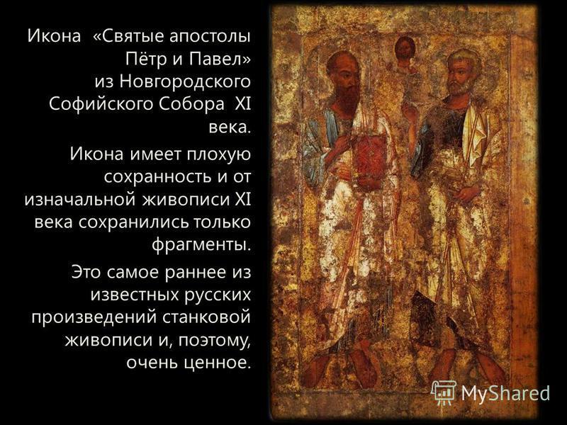 Икона «Святые апостолы Пётр и Павел» из Новгородского Софийского Собора XI века. Икона имеет плохую сохранность и от изначальной живописи XI века сохранились только фрагменты. Это самое раннее из известных русских произведений станковой живописи и, п