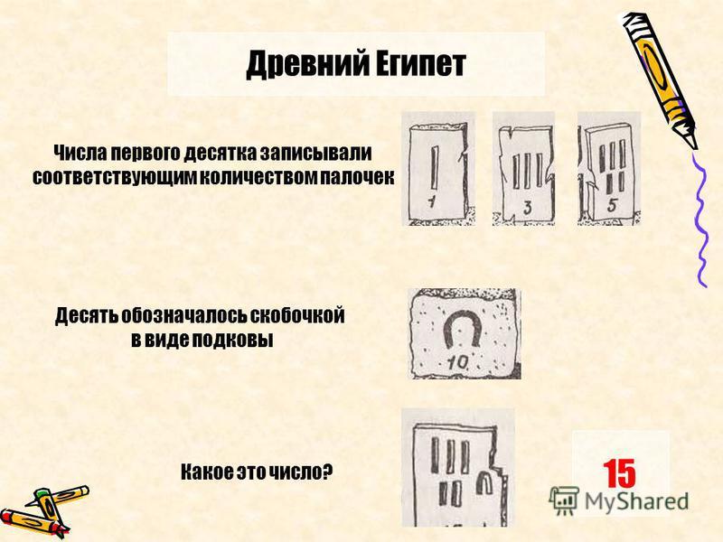 Древний Египет 15 Числа первого десятка записывали соответствующим количеством палочек Десять обозначалось скобочкой в виде подковы Какое это число?