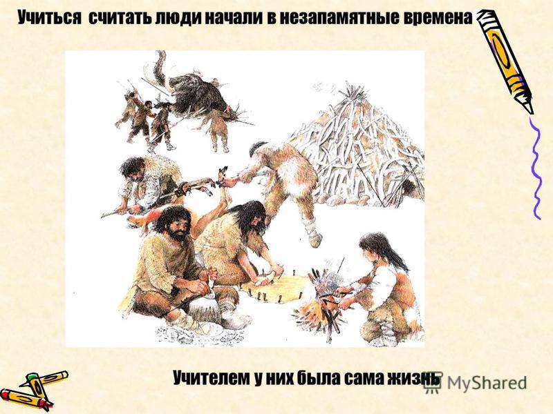 Учиться считать люди начали в незапамятные времена Учителем у них была сама жизнь