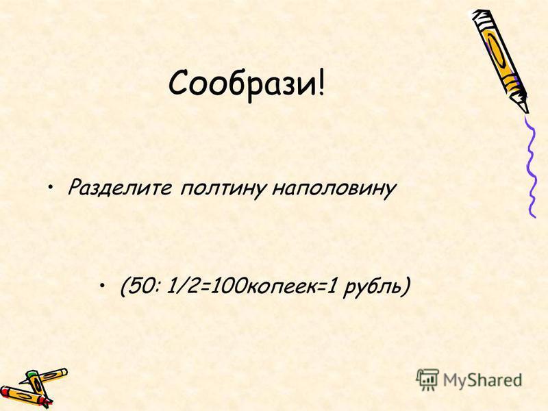 Сообрази! Разделите полтину наполовину (50: 1/2=100 копеек=1 рубль)