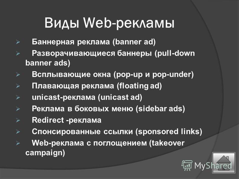 Виды Web-рекламы Баннерная реклама (banner ad) Разворачивающиеся баннеры (pull-down banner ads) Всплывающие окна (pop-up и pop-under) Плавающая реклама (floating ad) unicast-реклама (unicast ad) Реклама в боковых меню (sidebar ads) Redirect -реклама