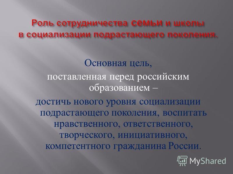 Основная цель, поставленная перед российским образованием – достичь нового уровня социализации подрастающего поколения, воспитать нравственного, ответственного, творческого, инициативного, компетентного гражданина России.
