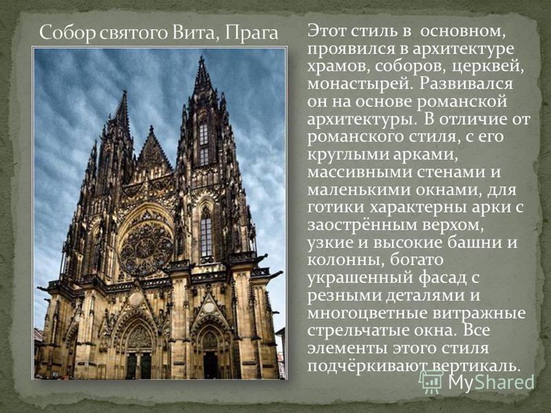 Этот стиль в основном, проявился в архитектуре храмов, соборов, церквей, монастырей. Развивался он на основе романской архитектуры. В отличие от романского стиля, с его круглыми арками, массивными стенами и маленькими окнами, для готики характерны ар