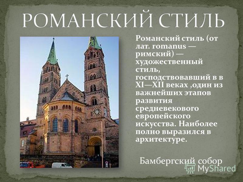 Романский стиль (от лат. romanus римский) художественный стиль, господствовавший в в XIXII веках,один из важнейших этапов развития средневекового европейского искусства. Наиболее полно выразился в архитектуре. Бамбергский собор