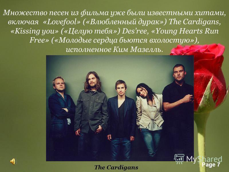 Page 7 Множество песен из фильма уже были известными хитами, включая «Lovefool» («Влюбленный дурак») The Cardigans, «Kissing you» («Целую тебя») Desree, «Young Hearts Run Free» («Молодые сердца бьются вхолостую»), исполненное Ким Мазелль. The Cardiga