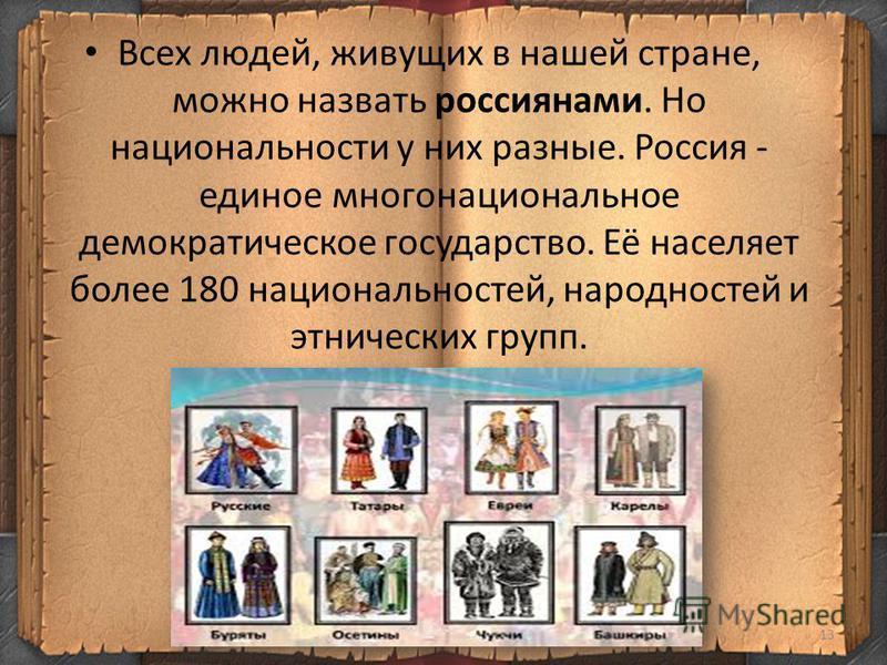 13 Всех людей, живущих в нашей стране, можно назвать россиянами. Но национальности у них разные. Россия - единое многонациональное демократическое государство. Её населяет более 180 национальностей, народностей и этнических групп.
