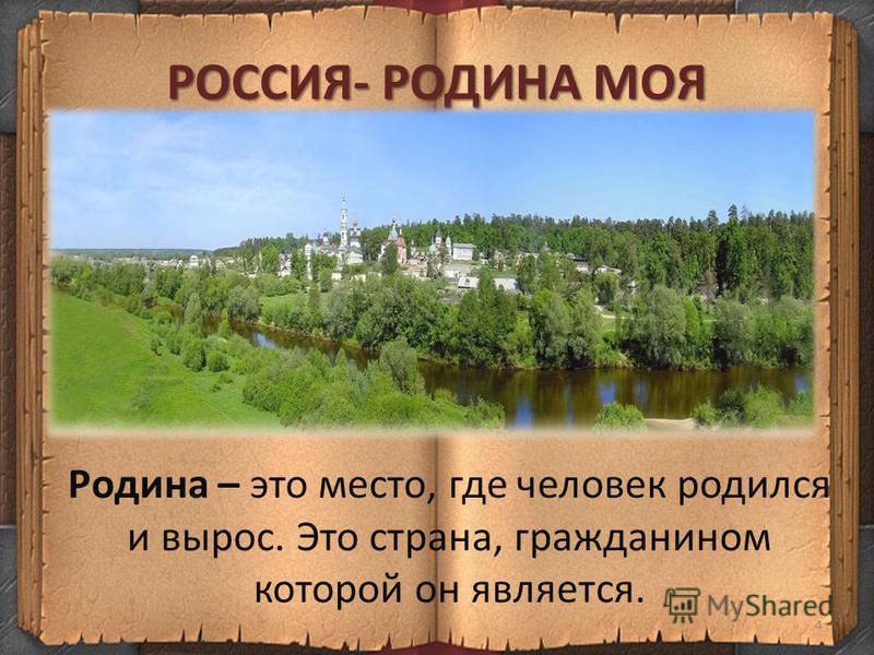 РОССИЯ- РОДИНА МОЯ 4 Родина – это место, где человек родился и вырос. Это страна, гражданином которой он является.