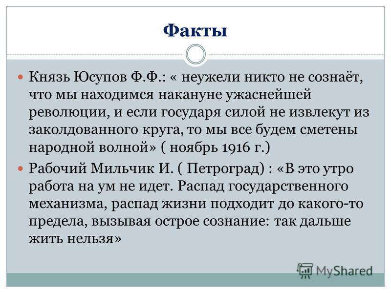 Факты Князь Юсупов Ф.Ф.: « неужели никто не сознаёт, что мы находимся накануне ужаснейшей революции, и если государя силой не извлекут из заколдованного круга, то мы все будем сметены народной волной» ( ноябрь 1916 г.) Рабочий Мильчик И. ( Петроград)