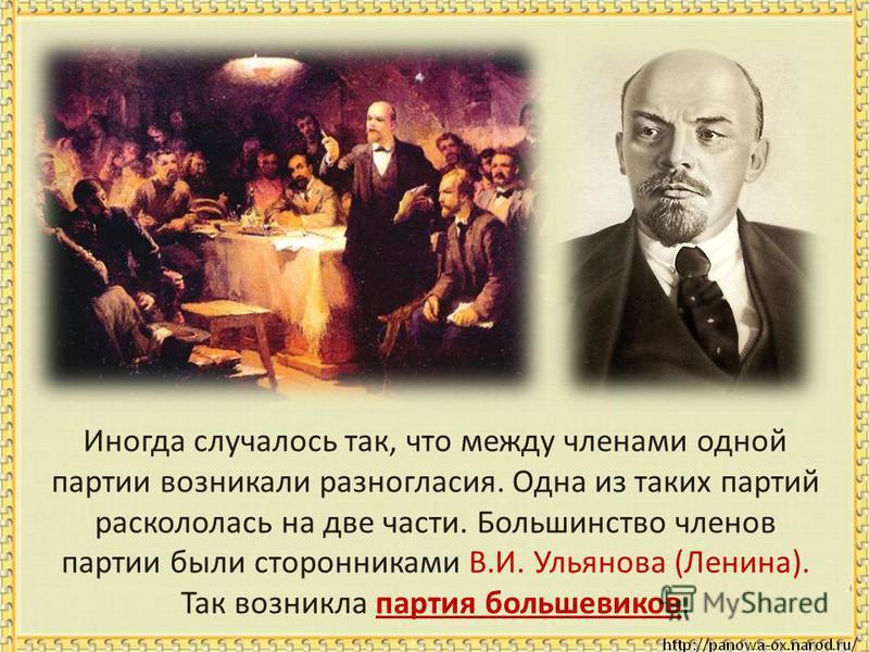 Иногда случалось так, что между членами одной партии возникали разногласия. Одна из таких партий раскололась на две части. Большинство членов партии были сторонниками В.И. Ульянова (Ленина). Так возникла партия большевиков.