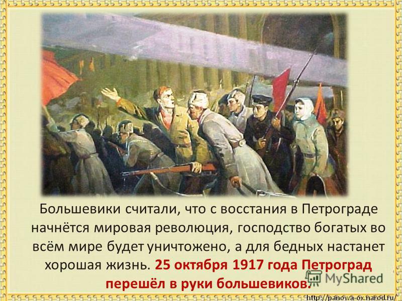 Большевики считали, что с восстания в Петрограде начнётся мировая революция, господство богатых во всём мире будет уничтожено, а для бедных настанет хорошая жизнь. 25 октября 1917 года Петроград перешёл в руки большевиков.