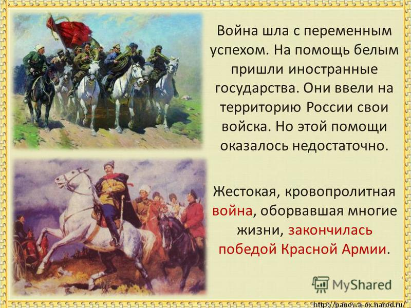 Война шла с переменным успехом. На помощь белым пришли иностранные государства. Они ввели на территорию России свои войска. Но этой помощи оказалось недостаточно. Жестокая, кровопролитная война, оборвавшая многие жизни, закончилась победой Красной Ар