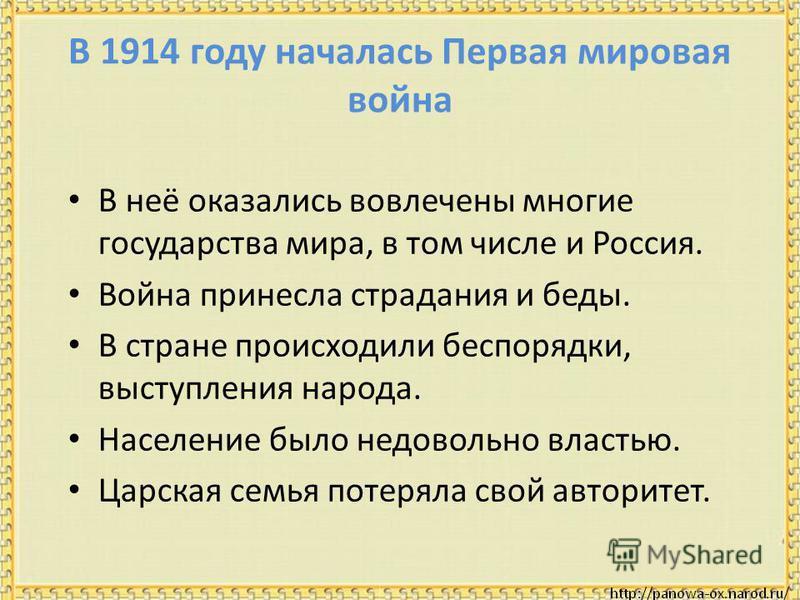 В 1914 году началась Первая мировая война В неё оказались вовлечены многие государства мира, в том числе и Россия. Война принесла страдания и беды. В стране происходили беспорядки, выступления народа. Население было недовольно властью. Царская семья